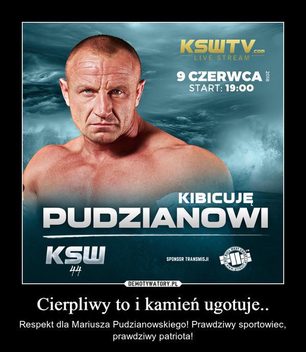 Cierpliwy to i kamień ugotuje.. – Respekt dla Mariusza Pudzianowskiego! Prawdziwy sportowiec, prawdziwy patriota!
