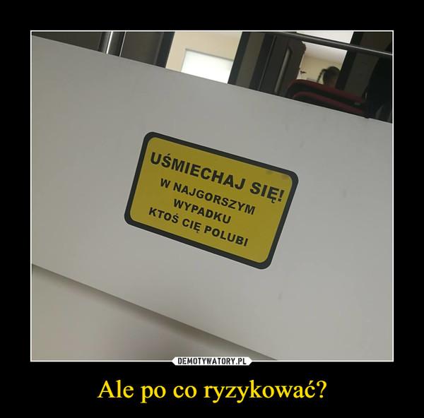 Ale po co ryzykować? –  uśmiechnij się!w najgorszym przypadku ktoś cię polubi