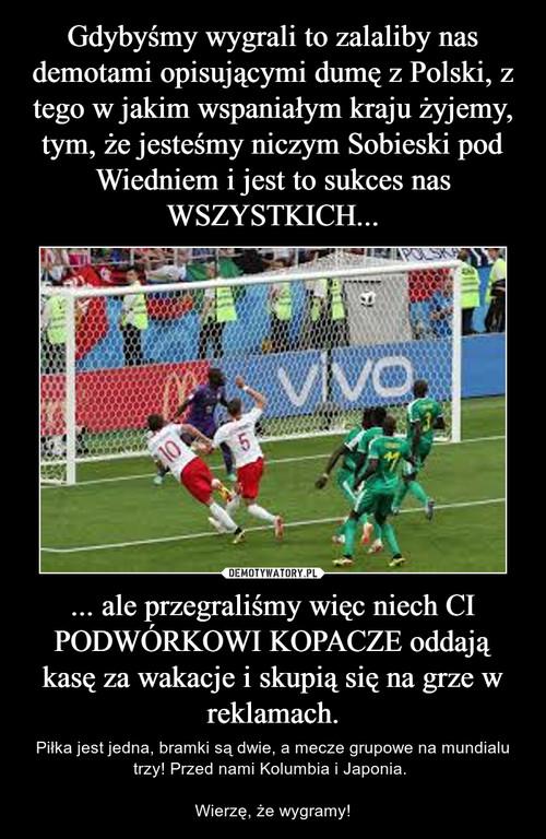 Gdybyśmy wygrali to zalaliby nas demotami opisującymi dumę z Polski, z tego w jakim wspaniałym kraju żyjemy, tym, że jesteśmy niczym Sobieski pod Wiedniem i jest to sukces nas WSZYSTKICH... ... ale przegraliśmy więc niech CI PODWÓRKOWI KOPACZE oddają kasę za wakacje i skupią się na grze w reklamach.