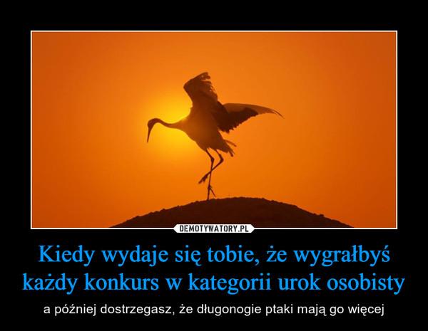 Kiedy wydaje się tobie, że wygrałbyś każdy konkurs w kategorii urok osobisty – a później dostrzegasz, że długonogie ptaki mają go więcej