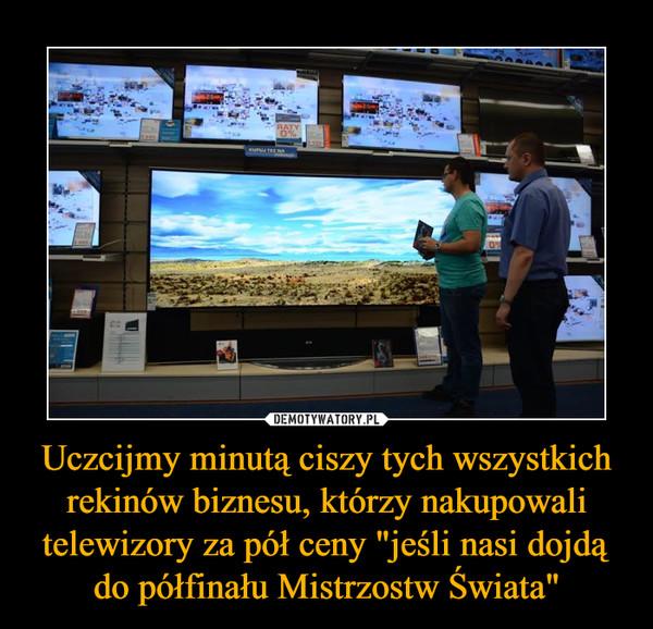"""Uczcijmy minutą ciszy tych wszystkich rekinów biznesu, którzy nakupowali telewizory za pół ceny """"jeśli nasi dojdą do półfinału Mistrzostw Świata"""" –"""
