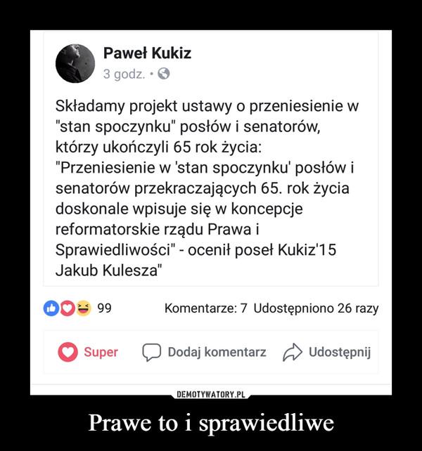 """Prawe to i sprawiedliwe –  Paweł Kukiz 3 godz. • el Składamy projekt ustawy o przeniesienie w """"stan spoczynku"""" posłów i senatorów, którzy ukończyli 65 rok życia: """"Przeniesienie w 'stan spoczynku' posłów i senatorów przekraczających 65. rok życia doskonale wpisuje się w koncepcje reformatorskie rządu Prawa i Sprawiedliwości"""" - ocenił poseł Kukiz'15 Jakub Kulesza"""" 99 Komentarze: 7 Udostępniono 26 razy"""