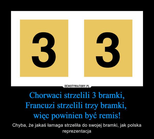Chorwaci strzelili 3 bramki,Francuzi strzelili trzy bramki, więc powinien być remis! – Chyba, że jakaś łamaga strzeliła do swojej bramki, jak polska reprezentacja