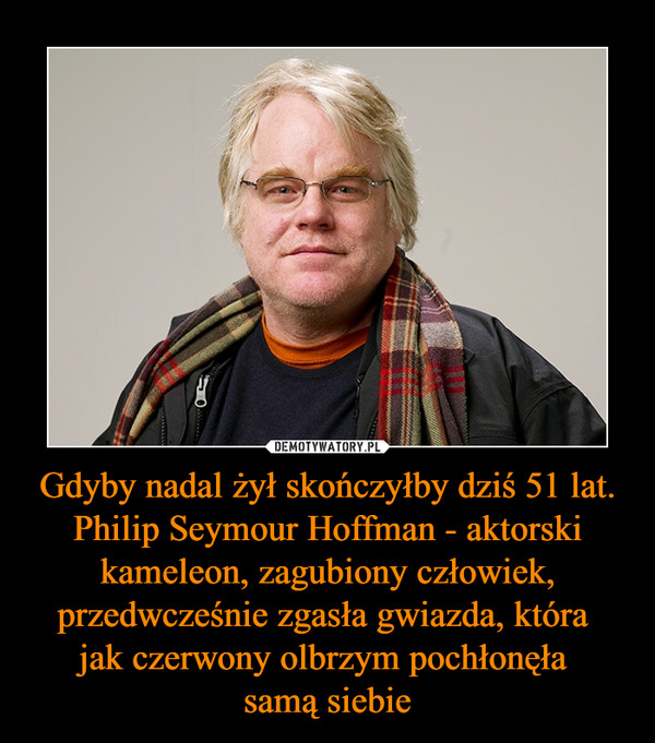 Gdyby nadal żył skończyłby dziś 51 lat. Philip Seymour Hoffman - aktorski kameleon, zagubiony człowiek, przedwcześnie zgasła gwiazda, która jak czerwony olbrzym pochłonęła samą siebie –