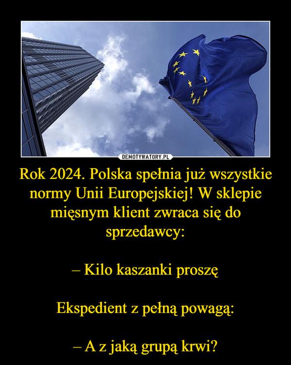 Rok 2024. Polska spełnia już wszystkie normy Unii Europejskiej! W sklepie mięsnym klient zwraca się do sprzedawcy:– Kilo kaszanki proszęEkspedient z pełną powagą:– A z jaką grupą krwi? –