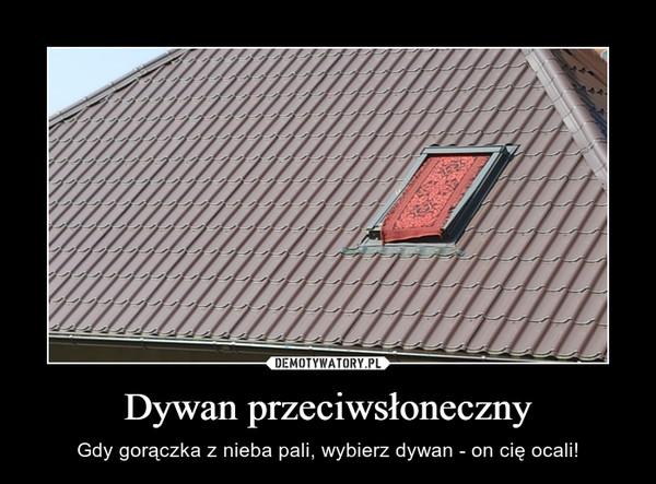 Dywan przeciwsłoneczny – Gdy gorączka z nieba pali, wybierz dywan - on cię ocali!