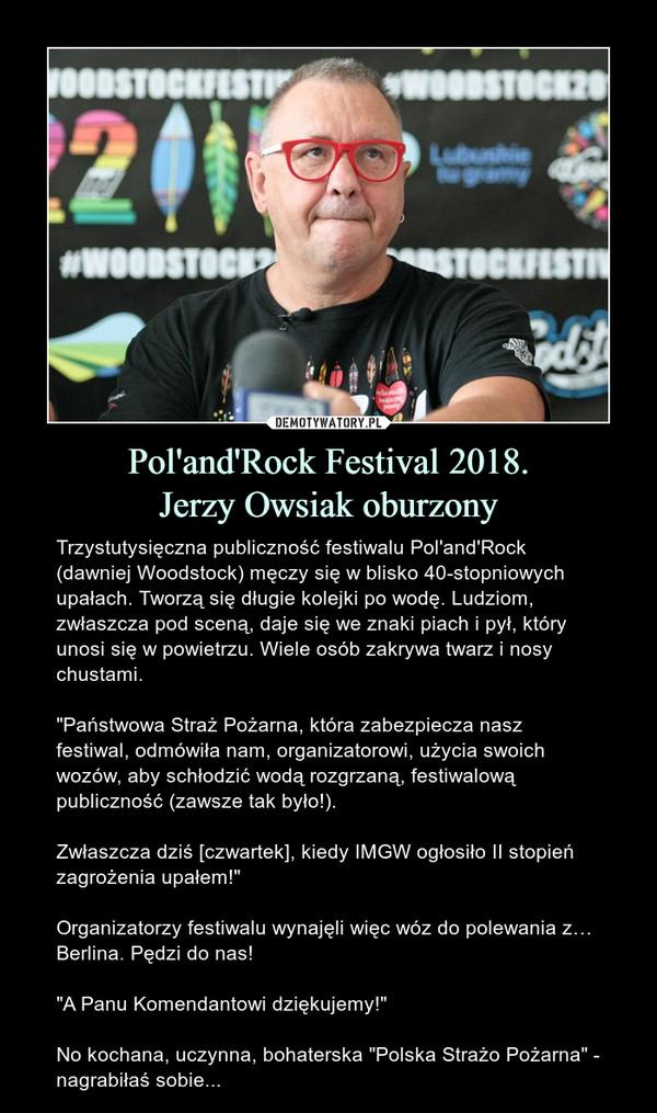 """Pol'and'Rock Festival 2018.Jerzy Owsiak oburzony – Trzystutysięczna publiczność festiwalu Pol'and'Rock (dawniej Woodstock) męczy się w blisko 40-stopniowych upałach. Tworzą się długie kolejki po wodę. Ludziom, zwłaszcza pod sceną, daje się we znaki piach i pył, który unosi się w powietrzu. Wiele osób zakrywa twarz i nosy chustami.""""Państwowa Straż Pożarna, która zabezpiecza nasz festiwal, odmówiła nam, organizatorowi, użycia swoich wozów, aby schłodzić wodą rozgrzaną, festiwalową publiczność (zawsze tak było!).Zwłaszcza dziś [czwartek], kiedy IMGW ogłosiło II stopień zagrożenia upałem!""""Organizatorzy festiwalu wynajęli więc wóz do polewania z… Berlina. Pędzi do nas!""""A Panu Komendantowi dziękujemy!""""No kochana, uczynna, bohaterska """"Polska Strażo Pożarna"""" - nagrabiłaś sobie..."""