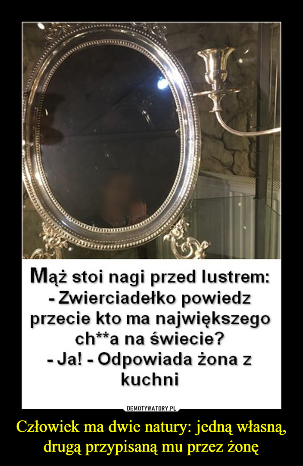 Człowiek ma dwie natury: jedną własną, drugą przypisaną mu przez żonę –  Mąż stoi nagi przed lustrem:Zwierciadełko powiedzprzecie kto ma największegoch**a na świecie?- Ja! - Odpowiada żona zkuchni
