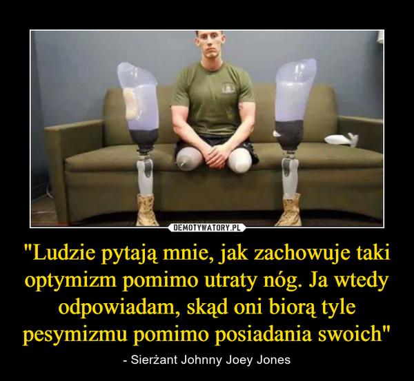 """""""Ludzie pytają mnie, jak zachowuje taki optymizm pomimo utraty nóg. Ja wtedy odpowiadam, skąd oni biorą tyle pesymizmu pomimo posiadania swoich"""" – - Sierżant Johnny Joey Jones"""