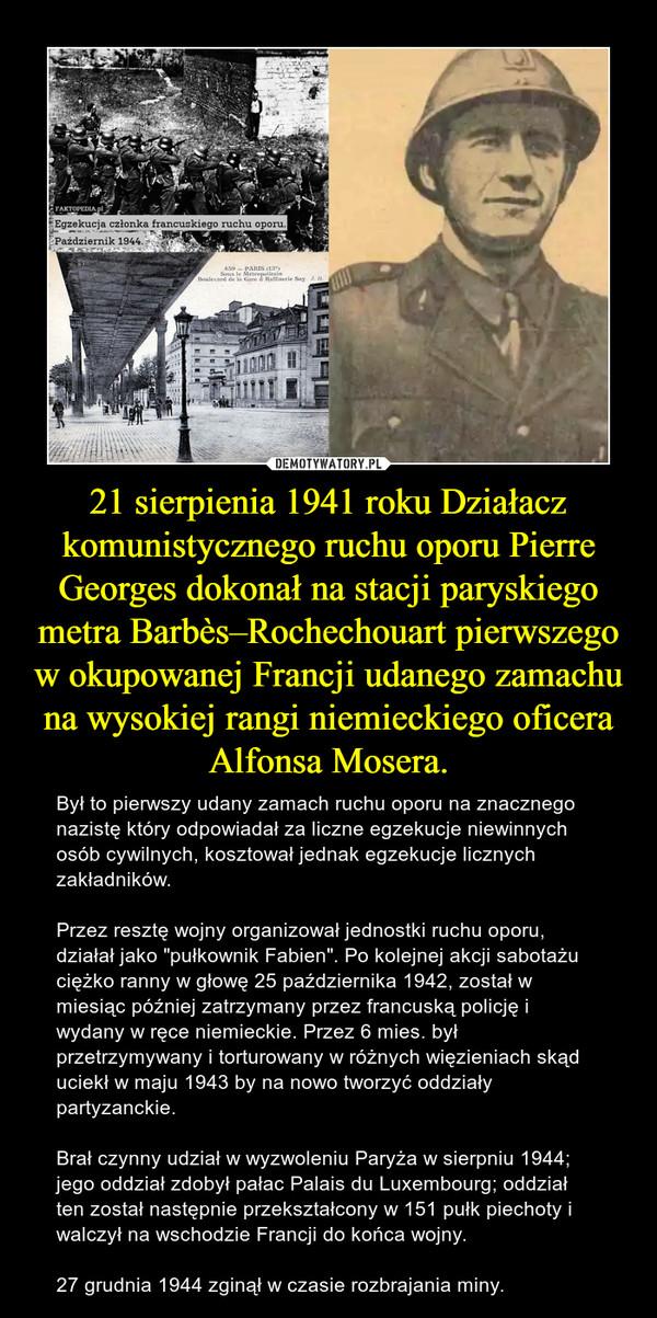 """21 sierpienia 1941 roku Działacz komunistycznego ruchu oporu Pierre Georges dokonał na stacji paryskiego metra Barbès–Rochechouart pierwszego w okupowanej Francji udanego zamachu na wysokiej rangi niemieckiego oficera Alfonsa Mosera. – Był to pierwszy udany zamach ruchu oporu na znacznego nazistę który odpowiadał za liczne egzekucje niewinnych osób cywilnych, kosztował jednak egzekucje licznych zakładników. Przez resztę wojny organizował jednostki ruchu oporu, działał jako """"pułkownik Fabien"""". Po kolejnej akcji sabotażu ciężko ranny w głowę 25 października 1942, został w miesiąc później zatrzymany przez francuską policję i wydany w ręce niemieckie. Przez 6 mies. był przetrzymywany i torturowany w różnych więzieniach skąd uciekł w maju 1943 by na nowo tworzyć oddziały partyzanckie. Brał czynny udział w wyzwoleniu Paryża w sierpniu 1944; jego oddział zdobył pałac Palais du Luxembourg; oddział ten został następnie przekształcony w 151 pułk piechoty i walczył na wschodzie Francji do końca wojny.27 grudnia 1944 zginął w czasie rozbrajania miny."""