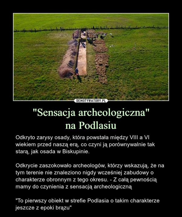 """""""Sensacja archeologiczna""""na Podlasiu – Odkryto zarysy osady, która powstała między VIII a VI wiekiem przed naszą erą, co czyni ją porównywalnie tak starą, jak osada w Biskupinie. Odkrycie zaszokowało archeologów, którzy wskazują, że na tym terenie nie znaleziono nigdy wcześniej zabudowy o charakterze obronnym z tego okresu. - Z całą pewnością mamy do czynienia z sensacją archeologiczną""""To pierwszy obiekt w strefie Podlasia o takim charakterze jeszcze z epoki brązu"""""""