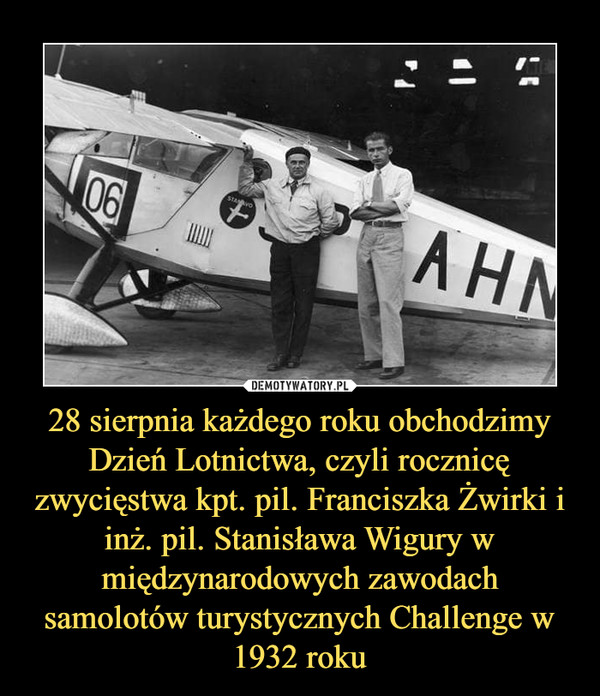 28 sierpnia każdego roku obchodzimy Dzień Lotnictwa, czyli rocznicę zwycięstwa kpt. pil. Franciszka Żwirki i inż. pil. Stanisława Wigury w międzynarodowych zawodach samolotów turystycznych Challenge w 1932 roku –
