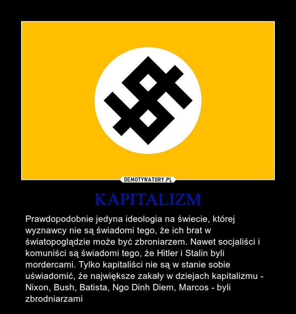 KAPITALIZM – Prawdopodobnie jedyna ideologia na świecie, której wyznawcy nie są świadomi tego, że ich brat w światopoglądzie może być zbroniarzem. Nawet socjaliści i komuniści są świadomi tego, że Hitler i Stalin byli mordercami. Tylko kapitaliści nie są w stanie sobie uświadomić, że największe zakały w dziejach kapitalizmu - Nixon, Bush, Batista, Ngo Dinh Diem, Marcos - byli zbrodniarzami