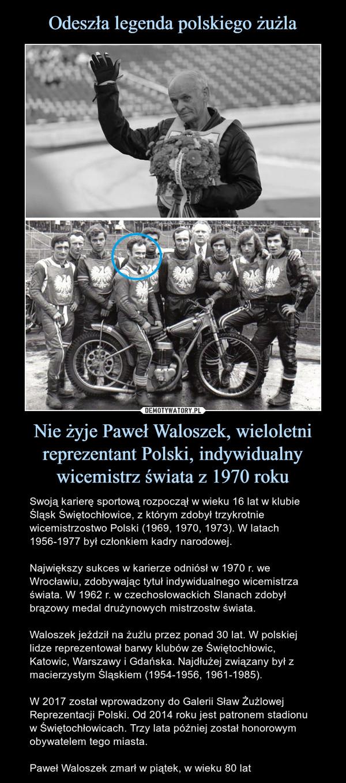 Nie żyje Paweł Waloszek, wieloletni reprezentant Polski, indywidualny wicemistrz świata z 1970 roku – Swoją karierę sportową rozpoczął w wieku 16 lat w klubie Śląsk Świętochłowice, z którym zdobył trzykrotnie wicemistrzostwo Polski (1969, 1970, 1973). W latach 1956-1977 był członkiem kadry narodowej.Największy sukces w karierze odniósł w 1970 r. we Wrocławiu, zdobywając tytuł indywidualnego wicemistrza świata. W 1962 r. w czechosłowackich Slanach zdobył brązowy medal drużynowych mistrzostw świata. Waloszek jeździł na żużlu przez ponad 30 lat. W polskiej lidze reprezentował barwy klubów ze Świętochłowic, Katowic, Warszawy i Gdańska. Najdłużej związany był z macierzystym Śląskiem (1954-1956, 1961-1985).W 2017 został wprowadzony do Galerii Sław Żużlowej Reprezentacji Polski. Od 2014 roku jest patronem stadionu w Świętochłowicach. Trzy lata później został honorowym obywatelem tego miasta.Paweł Waloszek zmarł w piątek, w wieku 80 lat