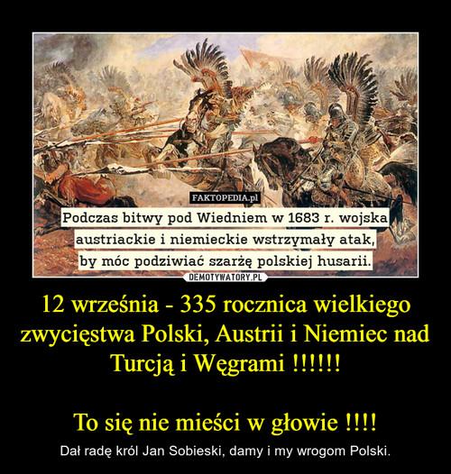 12 września - 335 rocznica wielkiego zwycięstwa Polski, Austrii i Niemiec nad  Turcją i Węgrami !!!!!!  To się nie mieści w głowie !!!!