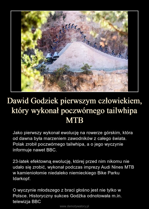 Dawid Godziek pierwszym człowiekiem, który wykonał poczwórnego tailwhipa MTB – Jako pierwszy wykonał ewolucję na rowerze górskim, która od dawna była marzeniem zawodników z całego świata. Polak zrobił poczwórnego tailwhipa, a o jego wyczynie informuje nawet BBC.23-latek efektowną ewolucję, której przed nim nikomu nie udało się zrobić, wykonał podczas imprezy Audi Nines MTB w kamieniołomie niedaleko niemieckiego Bike Parku Idarkopf.O wyczynie młodszego z braci głośno jest nie tylko w Polsce. Historyczny sukces Godźka odnotowała m.in. telewizja BBC