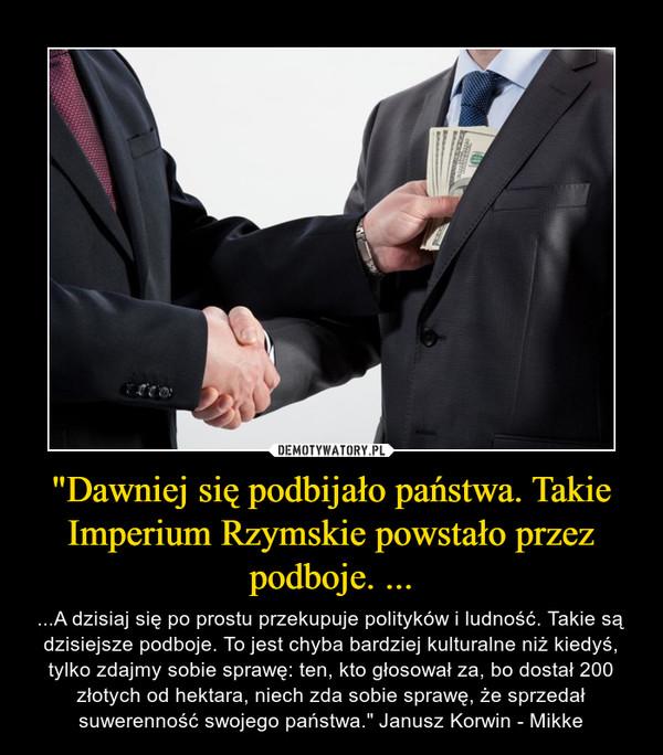 """""""Dawniej się podbijało państwa. Takie Imperium Rzymskie powstało przez podboje. ... – ...A dzisiaj się po prostu przekupuje polityków i ludność. Takie są dzisiejsze podboje. To jest chyba bardziej kulturalne niż kiedyś, tylko zdajmy sobie sprawę: ten, kto głosował za, bo dostał 200 złotych od hektara, niech zda sobie sprawę, że sprzedał suwerenność swojego państwa."""" Janusz Korwin - Mikke"""