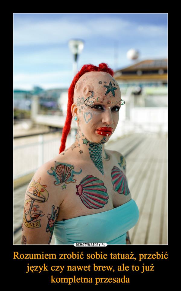 Rozumiem zrobić sobie tatuaż, przebić język czy nawet brew, ale to już kompletna przesada –