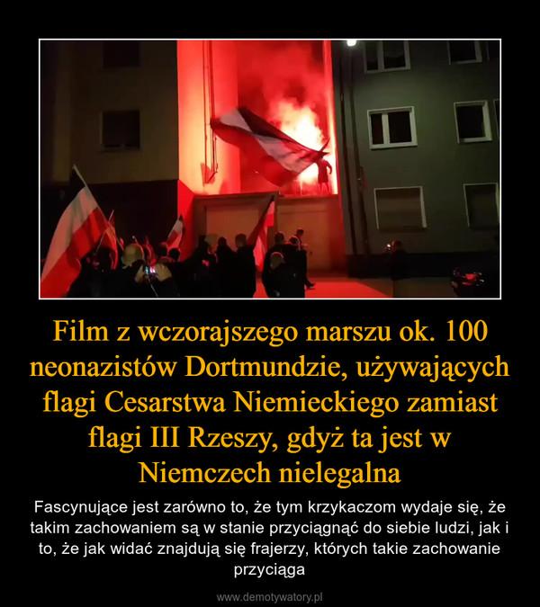 Film z wczorajszego marszu ok. 100 neonazistów Dortmundzie, używających flagi Cesarstwa Niemieckiego zamiast flagi III Rzeszy, gdyż ta jest w Niemczech nielegalna – Fascynujące jest zarówno to, że tym krzykaczom wydaje się, że takim zachowaniem są w stanie przyciągnąć do siebie ludzi, jak i to, że jak widać znajdują się frajerzy, których takie zachowanie przyciąga