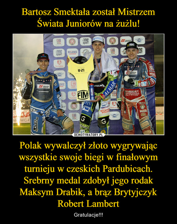 Polak wywalczył złoto wygrywając wszystkie swoje biegi w finałowym turnieju w czeskich Pardubicach. Srebrny medal zdobył jego rodak Maksym Drabik, a brąz Brytyjczyk Robert Lambert – Gratulacje!!!