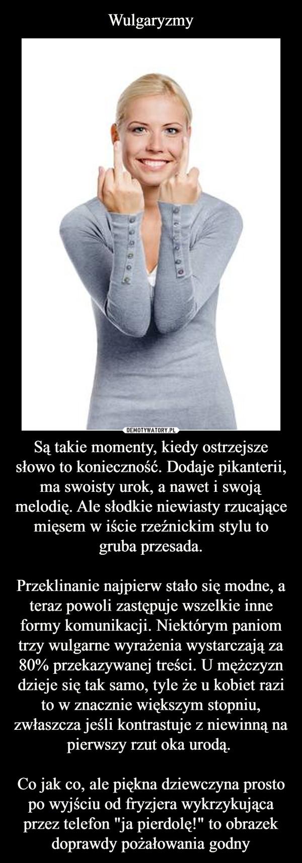 """Są takie momenty, kiedy ostrzejsze słowo to konieczność. Dodaje pikanterii, ma swoisty urok, a nawet i swoją melodię. Ale słodkie niewiasty rzucające mięsem w iście rzeźnickim stylu to gruba przesada.Przeklinanie najpierw stało się modne, a teraz powoli zastępuje wszelkie inne formy komunikacji. Niektórym paniom trzy wulgarne wyrażenia wystarczają za 80% przekazywanej treści. U mężczyzn dzieje się tak samo, tyle że u kobiet razi to w znacznie większym stopniu, zwłaszcza jeśli kontrastuje z niewinną na pierwszy rzut oka urodą. Co jak co, ale piękna dziewczyna prosto po wyjściu od fryzjera wykrzykująca przez telefon """"ja pierdolę!"""" to obrazek doprawdy pożałowania godny –"""
