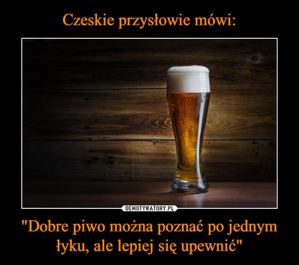 """""""Dobre piwo można poznać po jednym łyku, ale lepiej się upewnić"""" –"""