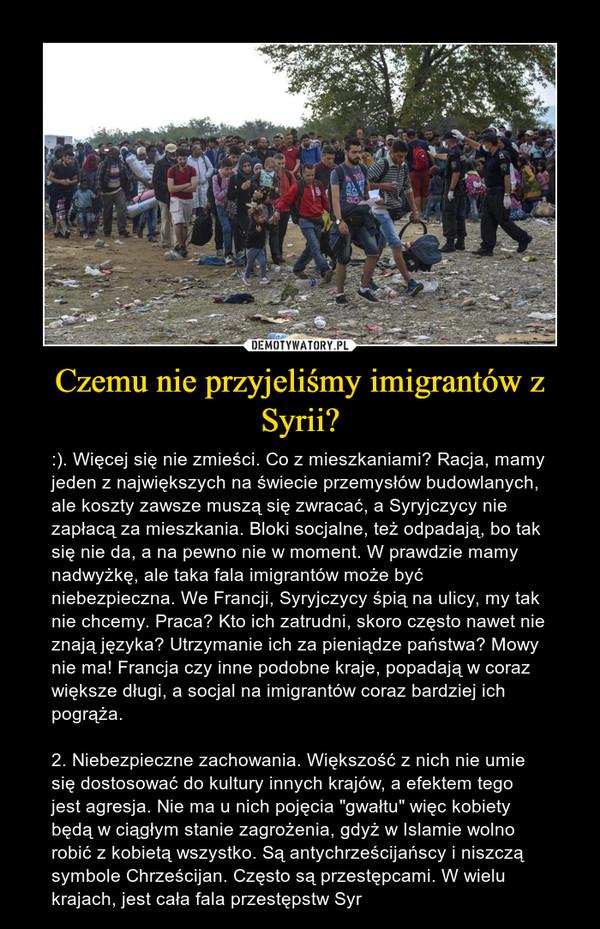 """Czemu nie przyjeliśmy imigrantów z Syrii? – :). Więcej się nie zmieści. Co z mieszkaniami? Racja, mamy jeden z największych na świecie przemysłów budowlanych, ale koszty zawsze muszą się zwracać, a Syryjczycy nie zapłacą za mieszkania. Bloki socjalne, też odpadają, bo tak się nie da, a na pewno nie w moment. W prawdzie mamy nadwyżkę, ale taka fala imigrantów może być niebezpieczna. We Francji, Syryjczycy śpią na ulicy, my tak nie chcemy. Praca? Kto ich zatrudni, skoro często nawet nie znają języka? Utrzymanie ich za pieniądze państwa? Mowy nie ma! Francja czy inne podobne kraje, popadają w coraz większe długi, a socjal na imigrantów coraz bardziej ich pogrąża.2. Niebezpieczne zachowania. Większość z nich nie umie się dostosować do kultury innych krajów, a efektem tego jest agresja. Nie ma u nich pojęcia """"gwałtu"""" więc kobiety będą w ciągłym stanie zagrożenia, gdyż w Islamie wolno robić z kobietą wszystko. Są antychrześcijańscy i niszczą symbole Chrześcijan. Często są przestępcami. W wielu krajach, jest cała fala przestępstw Syr"""