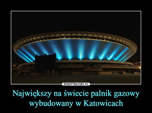 Największy na świecie palnik gazowy wybudowany w Katowicach
