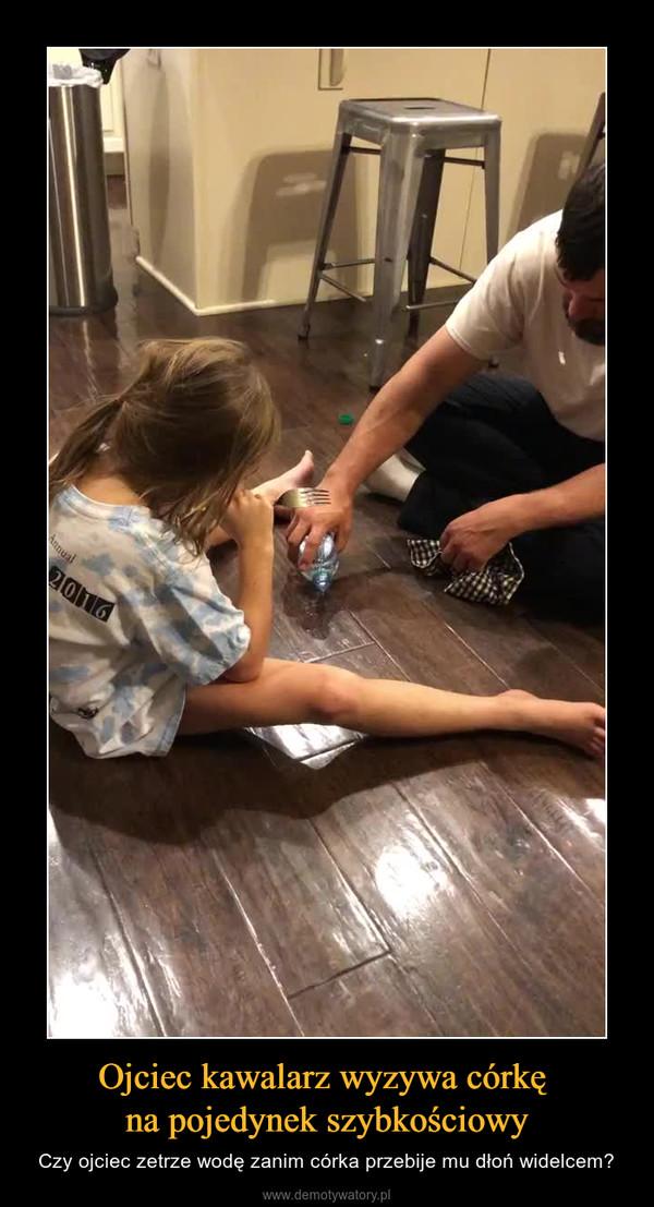 Ojciec kawalarz wyzywa córkę na pojedynek szybkościowy – Czy ojciec zetrze wodę zanim córka przebije mu dłoń widelcem?