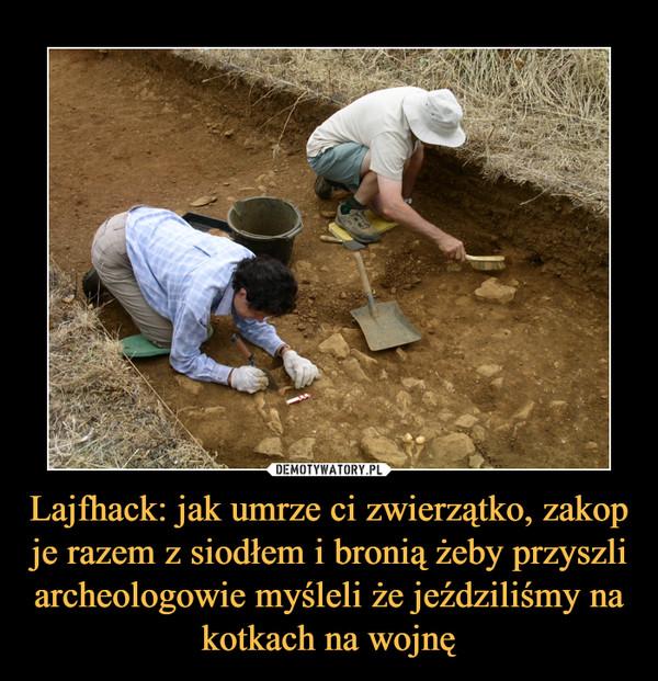 Lajfhack: jak umrze ci zwierzątko, zakop je razem z siodłem i bronią żeby przyszli archeologowie myśleli że jeździliśmy na kotkach na wojnę –