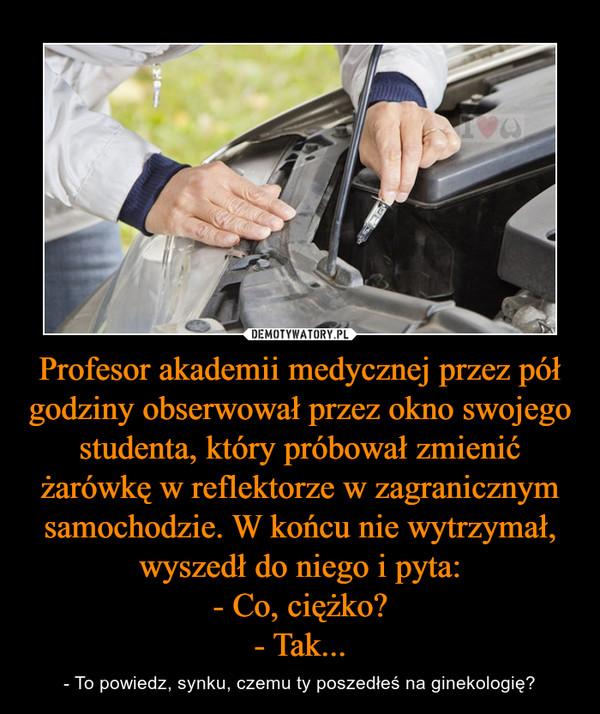 Profesor akademii medycznej przez pół godziny obserwował przez okno swojego studenta, który próbował zmienić żarówkę w reflektorze w zagranicznym samochodzie. W końcu nie wytrzymał, wyszedł do niego i pyta:- Co, ciężko?- Tak... – - To powiedz, synku, czemu ty poszedłeś na ginekologię?