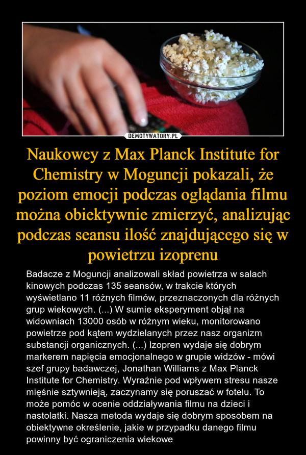 Naukowcy z Max Planck Institute for Chemistry w Moguncji pokazali, że poziom emocji podczas oglądania filmu można obiektywnie zmierzyć, analizując podczas seansu ilość znajdującego się w powietrzu izoprenu – Badacze z Moguncji analizowali skład powietrza w salach kinowych podczas 135 seansów, w trakcie których wyświetlano 11 różnych filmów, przeznaczonych dla różnych grup wiekowych. (...) W sumie eksperyment objął na widowniach 13000 osób w różnym wieku, monitorowano powietrze pod kątem wydzielanych przez nasz organizm substancji organicznych. (...) Izopren wydaje się dobrym markerem napięcia emocjonalnego w grupie widzów - mówi szef grupy badawczej, Jonathan Williams z Max Planck Institute for Chemistry. Wyraźnie pod wpływem stresu nasze mięśnie sztywnieją, zaczynamy się poruszać w fotelu. To może pomóc w ocenie oddziaływania filmu na dzieci i nastolatki. Nasza metoda wydaje się dobrym sposobem na obiektywne określenie, jakie w przypadku danego filmu powinny być ograniczenia wiekowe