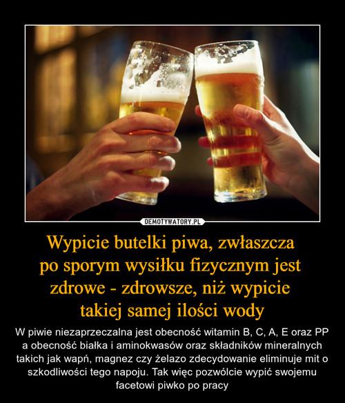 Wypicie butelki piwa, zwłaszcza  po sporym wysiłku fizycznym jest  zdrowe - zdrowsze, niż wypicie  takiej samej ilości wody