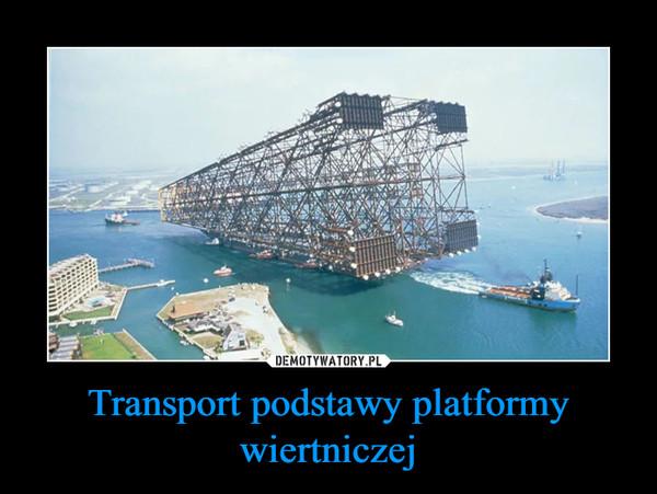 Transport podstawy platformy wiertniczej –