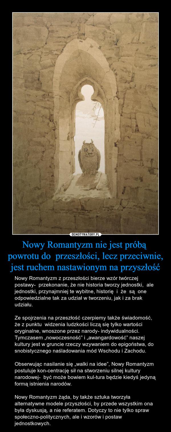 """Nowy Romantyzm nie jest próbą  powrotu do  przeszłości, lecz przeciwnie, jest ruchem nastawionym na przyszłość – Nowy Romantyzm z przeszłości bierze wzór twórczej postawy-  przekonanie, że nie historia tworzy jednostki,  ale jednostki, przynajmniej te wybitne, historię  i  że  są  one odpowiedzialne tak za udział w tworzeniu, jak i za brak udziału.Ze spojrzenia na przeszłość czerpiemy także świadomość, że z punktu  widzenia ludzkości liczą się tylko wartości oryginalne, wnoszone przez narody- indywidualności. Tymczasem """"nowoczesność"""" i """"awangardowość"""" naszej kultury jest w gruncie rzeczy wzywaniem do epigoństwa, do snobistycznego naśladowania mód Wschodu i Zachodu. Obserwując nasilanie się """"walki na idee"""", Nowy Romantyzm postuluje koncentrację sił na stworzeniu silnej kultury narodowej-  być może bowiem kultura będzie kiedyś jedyną formą istnienia narodów. Nowy Romantyzm żąda, by także sztuka tworzyła  alternatywne modele przyszłości, by przede wszystkim ona była dyskusją, a nie referatem. Dotyczy to nie tylko spraw społeczno-politycznych, ale i wzorów i postaw jednostkowych."""