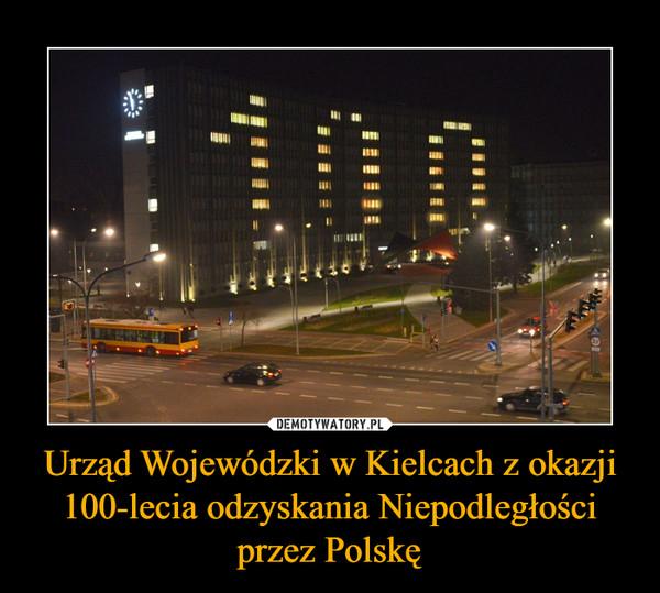 Urząd Wojewódzki w Kielcach z okazji 100-lecia odzyskania Niepodległości przez Polskę –
