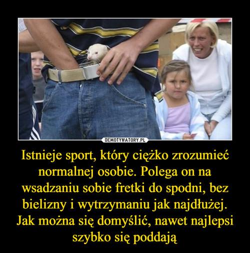 Istnieje sport, który ciężko zrozumieć normalnej osobie. Polega on na wsadzaniu sobie fretki do spodni, bez bielizny i wytrzymaniu jak najdłużej. Jak można się domyślić, nawet najlepsi szybko się poddają