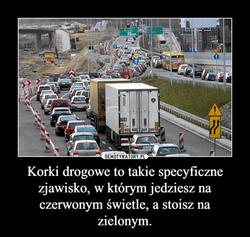 Korki drogowe to takie specyficzne zjawisko, w którym jedziesz na czerwonym świetle, a stoisz na zielonym.