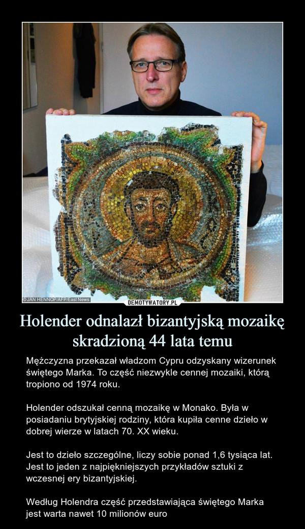 Holender odnalazł bizantyjską mozaikę skradzioną 44 lata temu – Mężczyzna przekazał władzom Cypru odzyskany wizerunek świętego Marka. To część niezwykle cennej mozaiki, którą tropiono od 1974 roku.Holender odszukał cenną mozaikę w Monako. Była w posiadaniu brytyjskiej rodziny, która kupiła cenne dzieło w dobrej wierze w latach 70. XX wieku. Jest to dzieło szczególne, liczy sobie ponad 1,6 tysiąca lat. Jest to jeden z najpiękniejszych przykładów sztuki z wczesnej ery bizantyjskiej.Według Holendra część przedstawiająca świętego Marka jest warta nawet 10 milionów euro