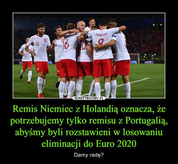 Remis Niemiec z Holandią oznacza, że potrzebujemy tylko remisu z Portugalią, abyśmy byli rozstawieni w losowaniu eliminacji do Euro 2020 – Damy radę?