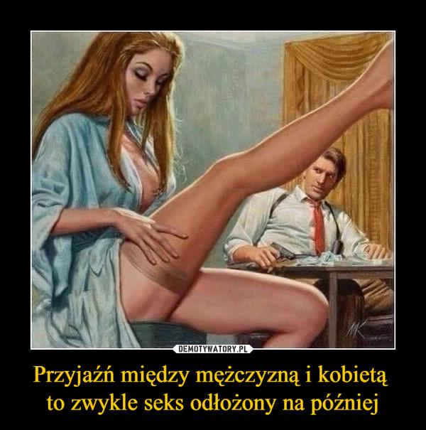 Przyjaźń między mężczyzną i kobietą to zwykle seks odłożony na później –