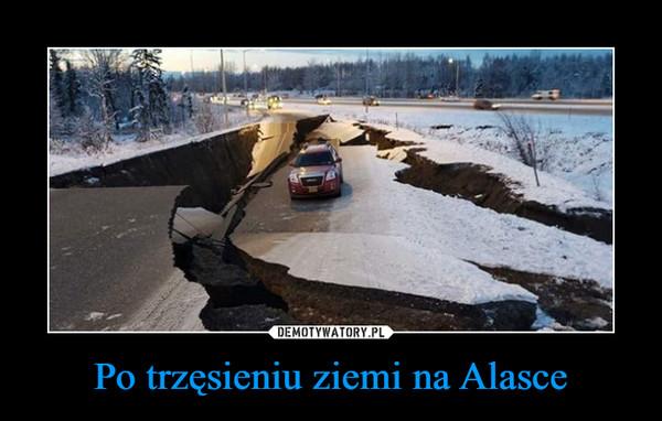 Po trzęsieniu ziemi na Alasce –