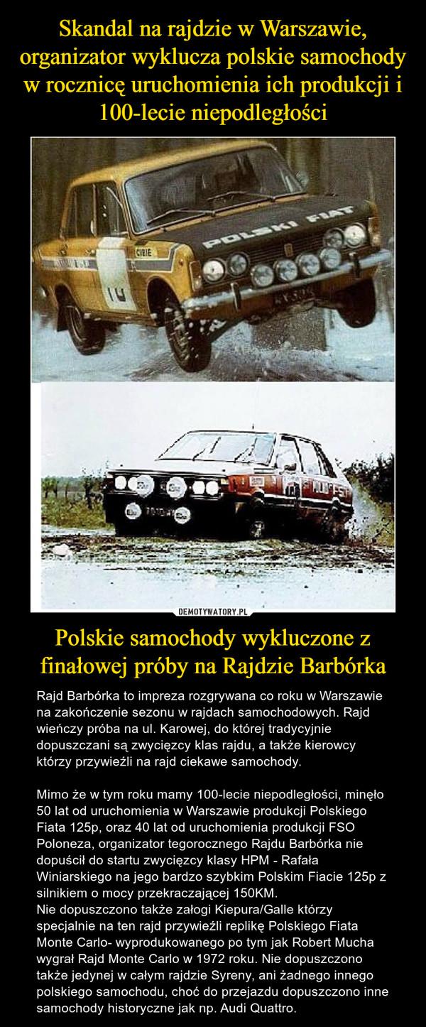Polskie samochody wykluczone z finałowej próby na Rajdzie Barbórka – Rajd Barbórka to impreza rozgrywana co roku w Warszawie na zakończenie sezonu w rajdach samochodowych. Rajd wieńczy próba na ul. Karowej, do której tradycyjnie dopuszczani są zwycięzcy klas rajdu, a także kierowcy którzy przywieźli na rajd ciekawe samochody.Mimo że w tym roku mamy 100-lecie niepodległości, minęło 50 lat od uruchomienia w Warszawie produkcji Polskiego Fiata 125p, oraz 40 lat od uruchomienia produkcji FSO Poloneza, organizator tegorocznego Rajdu Barbórka nie dopuścił do startu zwycięzcy klasy HPM - Rafała Winiarskiego na jego bardzo szybkim Polskim Fiacie 125p z silnikiem o mocy przekraczającej 150KM.Nie dopuszczono także załogi Kiepura/Galle którzy specjalnie na ten rajd przywieźli replikę Polskiego Fiata Monte Carlo- wyprodukowanego po tym jak Robert Mucha wygrał Rajd Monte Carlo w 1972 roku. Nie dopuszczono także jedynej w całym rajdzie Syreny, ani żadnego innego polskiego samochodu, choć do przejazdu dopuszczono inne samochody historyczne jak np. Audi Quattro.