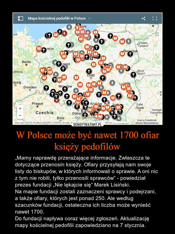 """W Polsce może być nawet 1700 ofiar księży pedofilów – """"Mamy naprawdę przerażające informacje. Zwłaszcza te dotyczące przenosin księży. Ofiary przysyłają nam swoje listy do biskupów, w których informowali o sprawie. A oni nic z tym nie robili, tylko przenosili sprawców"""" - powiedział prezes fundacji """"Nie lękajcie się"""" Marek Lisiński. Na mapie fundacji zostali zaznaczeni sprawcy i podejrzani, a także ofiary, których jest ponad 250. Ale według szacunków fundacji, ostateczna ich liczba może wynieść nawet 1700. Do fundacji napływa coraz więcej zgłoszeń. Aktualizację mapy kościelnej pedofilii zapowiedziano na 7 stycznia."""