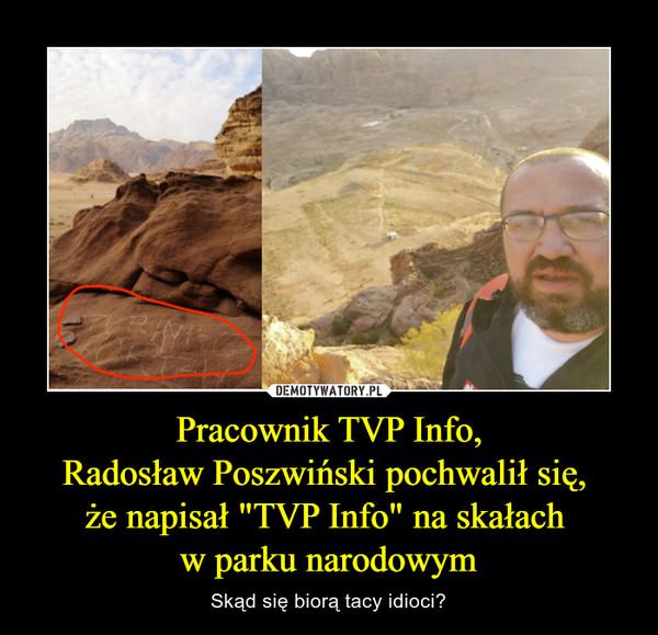 """Pracownik TVP Info,Radosław Poszwiński pochwalił się, że napisał """"TVP Info"""" na skałach w parku narodowym – Skąd się biorą tacy idioci?"""