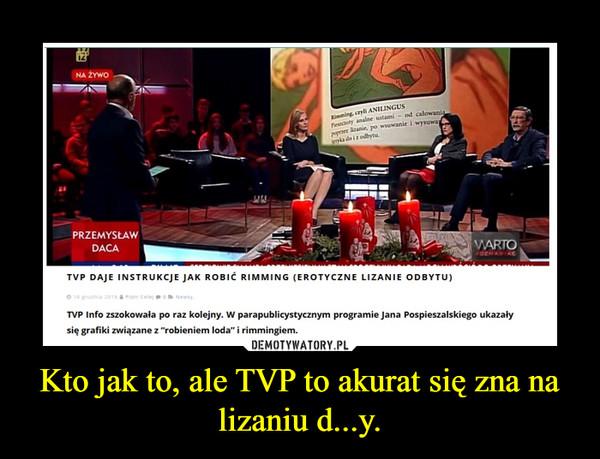 Kto jak to, ale TVP to akurat się zna na lizaniu d...y. –