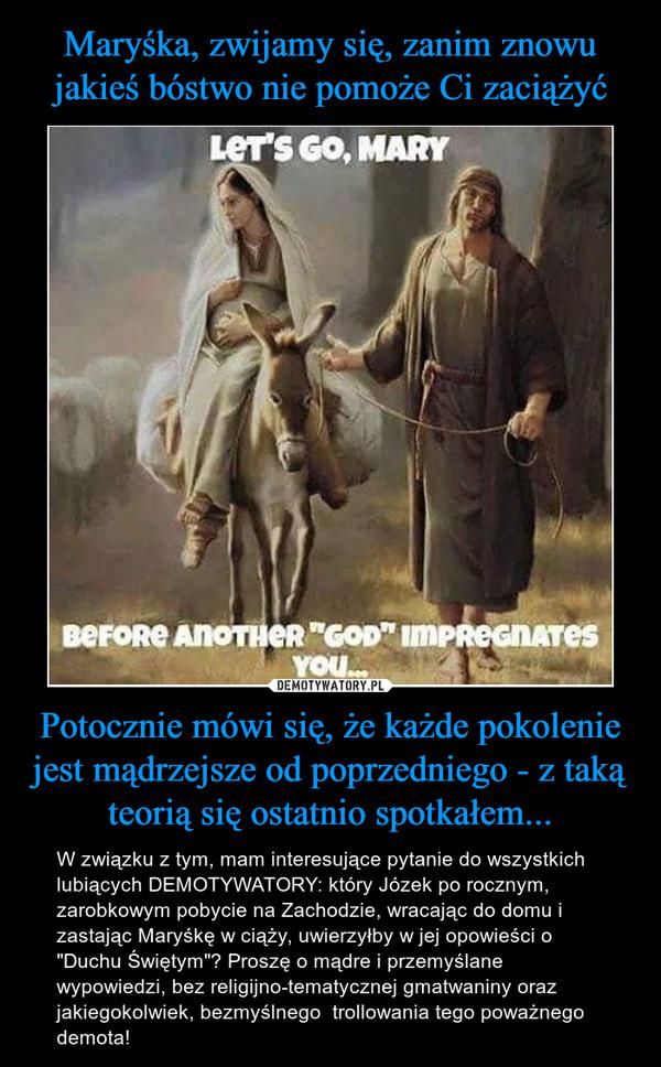 """Potocznie mówi się, że każde pokolenie jest mądrzejsze od poprzedniego - z taką teorią się ostatnio spotkałem... – W związku z tym, mam interesujące pytanie do wszystkich lubiących DEMOTYWATORY: który Józek po rocznym, zarobkowym pobycie na Zachodzie, wracając do domu i zastając Maryśkę w ciąży, uwierzyłby w jej opowieści o """"Duchu Świętym""""? Proszę o mądre i przemyślane wypowiedzi, bez religijno-tematycznej gmatwaniny oraz jakiegokolwiek, bezmyślnego  trollowania tego poważnego demota!"""