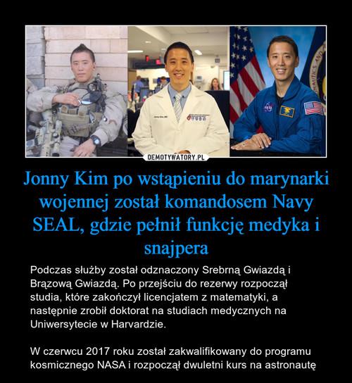 Jonny Kim po wstąpieniu do marynarki wojennej został komandosem Navy SEAL, gdzie pełnił funkcję medyka i snajpera
