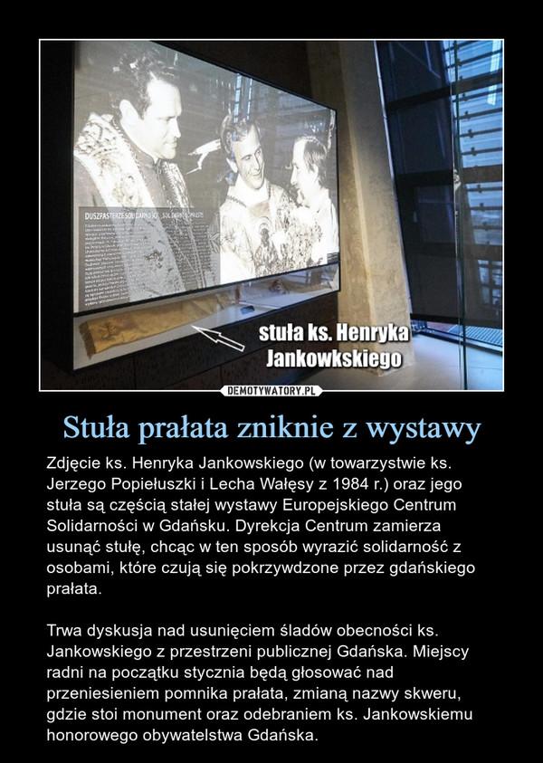Stuła prałata zniknie z wystawy – Zdjęcie ks. Henryka Jankowskiego (w towarzystwie ks. Jerzego Popiełuszki i Lecha Wałęsy z 1984 r.) oraz jego stuła są częścią stałej wystawy Europejskiego Centrum Solidarności w Gdańsku. Dyrekcja Centrum zamierza usunąć stułę, chcąc w ten sposób wyrazić solidarność z osobami, które czują się pokrzywdzone przez gdańskiego prałata. Trwa dyskusja nad usunięciem śladów obecności ks. Jankowskiego z przestrzeni publicznej Gdańska. Miejscy radni na początku stycznia będą głosować nad przeniesieniem pomnika prałata, zmianą nazwy skweru, gdzie stoi monument oraz odebraniem ks. Jankowskiemu honorowego obywatelstwa Gdańska.