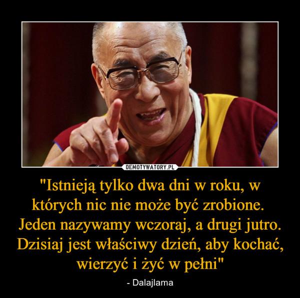 """""""Istnieją tylko dwa dni w roku, w których nic nie może być zrobione. Jeden nazywamy wczoraj, a drugi jutro. Dzisiaj jest właściwy dzień, aby kochać, wierzyć i żyć w pełni"""" – - Dalajlama"""